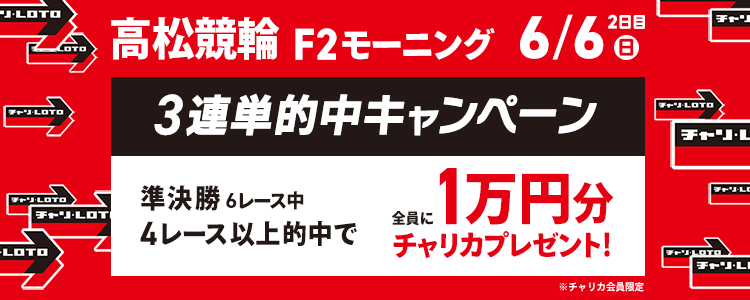 高松F2モーニング準決勝6R中4R以上的中で全員に1万円分のチャリカプレゼント!