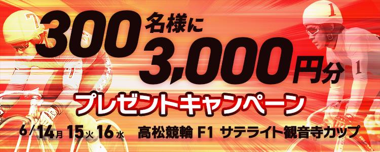 300名様に3,000円分プレゼント!高松競輪F1「サテライト観音寺カップ」投票キャンペーン