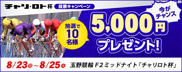 5,000円プレゼント!玉野競輪F2ミッドナイト「チャリロト杯」投票キャンペーン